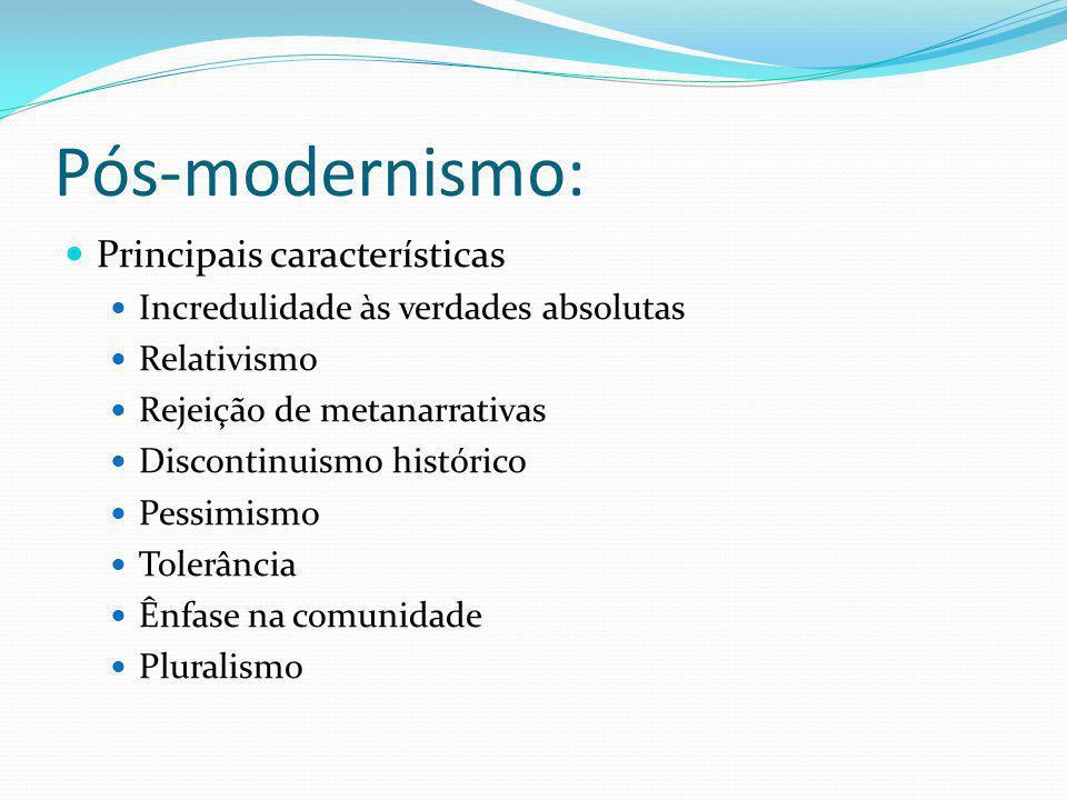 Pós-modernismo: Principais características Incredulidade às verdades absolutas Relativismo Rejeição de metanarrativas Discontinuismo histórico Pessimi