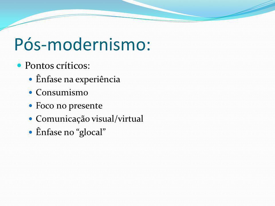 Pós-modernismo: Pontos críticos: Ênfase na experiência Consumismo Foco no presente Comunicação visual/virtual Ênfase no glocal