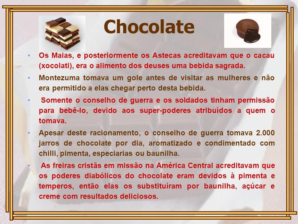 Chocolate Os Maias, e posteriormente os Astecas acreditavam que o cacau (xocolati), era o alimento dos deuses uma bebida sagrada. Montezuma tomava um