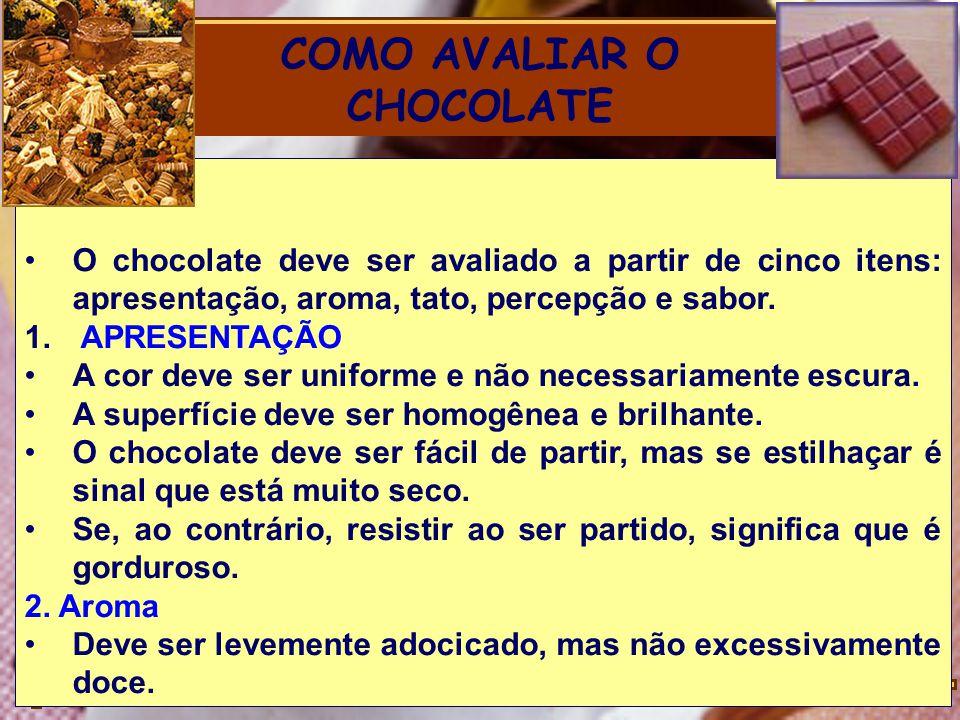 COMO AVALIAR O CHOCOLATE O chocolate deve ser avaliado a partir de cinco itens: apresentação, aroma, tato, percepção e sabor. 1. APRESENTAÇÃO A cor de