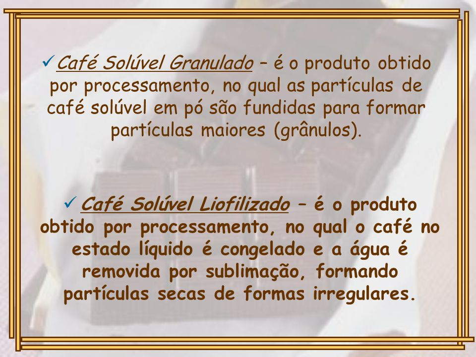 Café Solúvel Granulado – é o produto obtido por processamento, no qual as partículas de café solúvel em pó são fundidas para formar partículas maiores