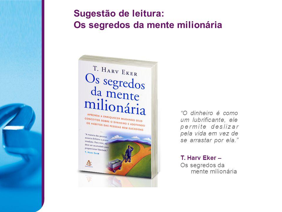 O dinheiro é como um lubrificante, ele permite deslizar pela vida em vez de se arrastar por ela. T. Harv Eker – Os segredos da mente milionária Sugest