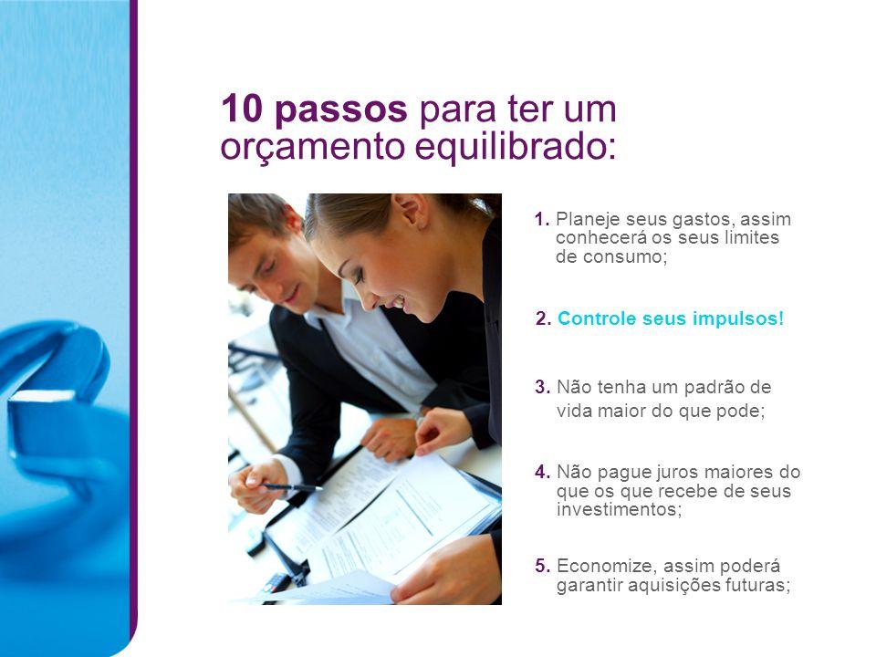 10 passos para ter um orçamento equilibrado: 1. Planeje seus gastos, assim conhecerá os seus limites de consumo; 5. Economize, assim poderá garantir a