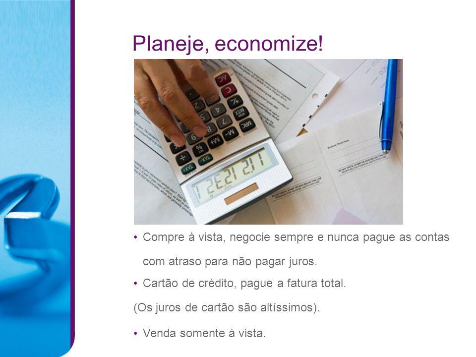 Planeje, economize! Venda somente à vista. Cartão de crédito, pague a fatura total. (Os juros de cartão são altíssimos). Compre à vista, negocie sempr