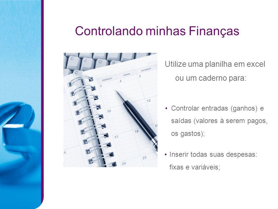 Controlando minhas Finanças Controlar entradas (ganhos) e saídas (valores à serem pagos, os gastos); Inserir todas suas despesas: fixas e variáveis; Utilize uma planilha em excel ou um caderno para: