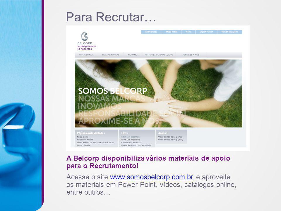 Para Recrutar… A Belcorp disponibiliza vários materiais de apoio para o Recrutamento! Acesse o site www.somosbelcorp.com.br e aproveitewww.somosbelcor