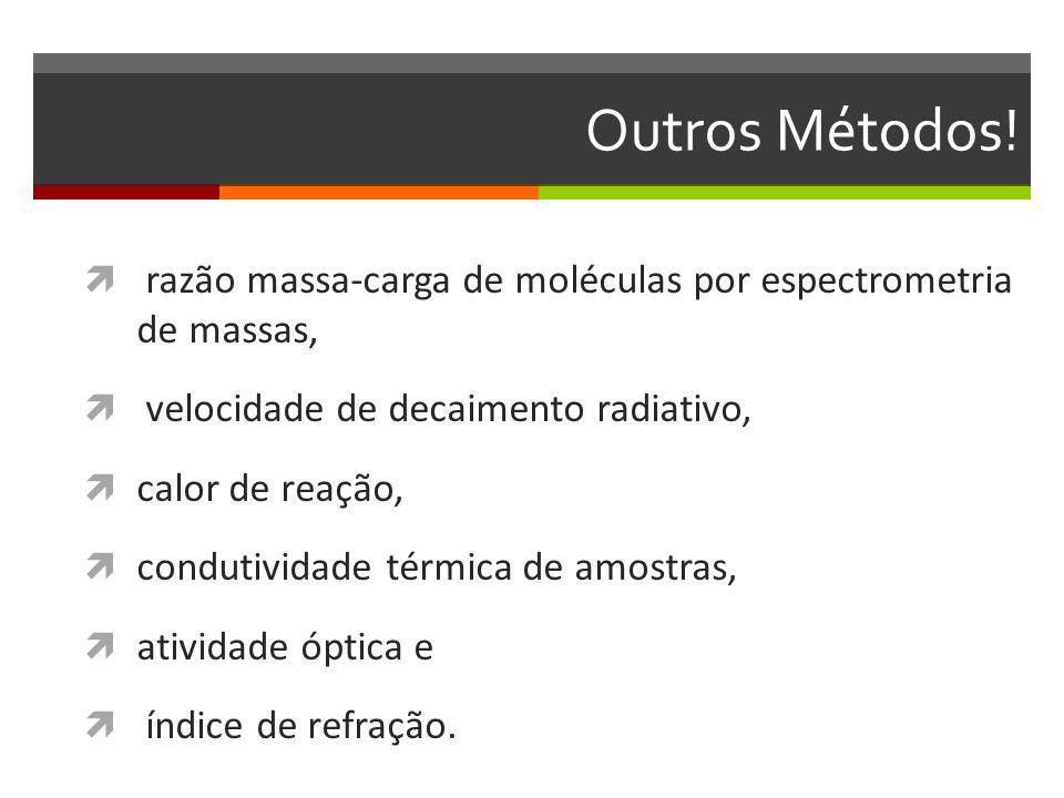 Outros Métodos! razão massa-carga de moléculas por espectrometria de massas, velocidade de decaimento radiativo, calor de reação, condutividade térmic
