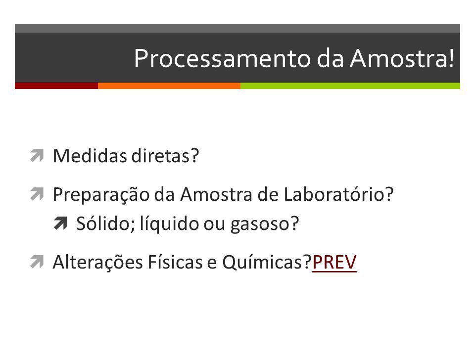 Processamento da Amostra! Medidas diretas? Preparação da Amostra de Laboratório? Sólido; líquido ou gasoso? Alterações Físicas e Químicas?PREVPREV