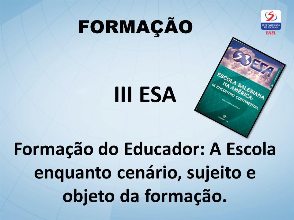 FORMAÇÃO III ESA Formação do Educador: A Escola enquanto cenário, sujeito e objeto da formação.