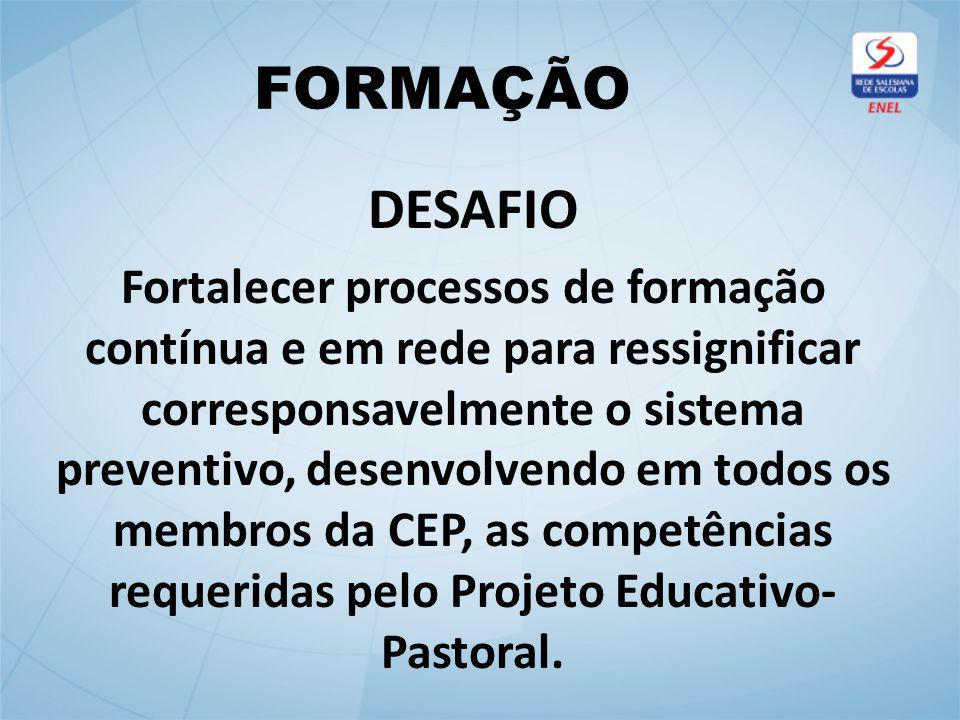 FORMAÇÃO DESAFIO Fortalecer processos de formação contínua e em rede para ressignificar corresponsavelmente o sistema preventivo, desenvolvendo em todos os membros da CEP, as competências requeridas pelo Projeto Educativo- Pastoral.