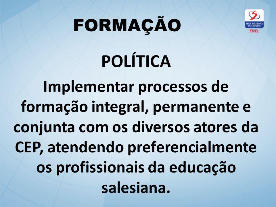 FORMAÇÃO POLÍTICA Implementar processos de formação integral, permanente e conjunta com os diversos atores da CEP, atendendo preferencialmente os profissionais da educação salesiana.