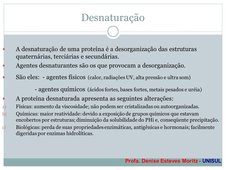 Profa. Denise Esteves Moritz - UNISUL Desnaturação A desnaturação de uma proteína é a desorganização das estruturas quaternárias, terciárias e secundá