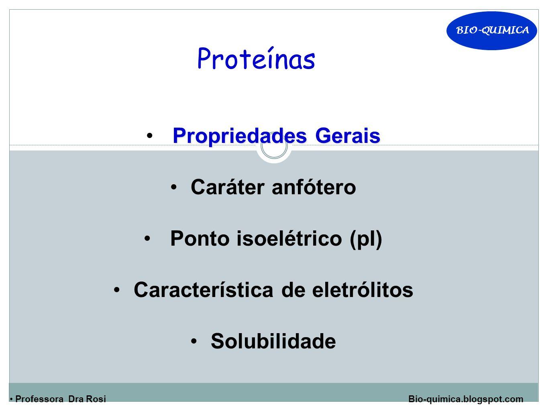BIO-QUIMICA Professora Dra Rosi Bio-quimica.blogspot.com Proteínas Propriedades Gerais Caráter anfótero Ponto isoelétrico (pI) Característica de eletr