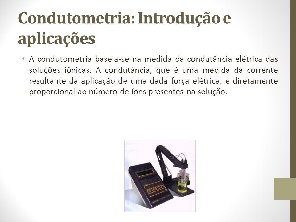 Condutometria: Introdução e aplicações A condutometria baseia-se na medida da condutância elétrica das soluções iônicas.