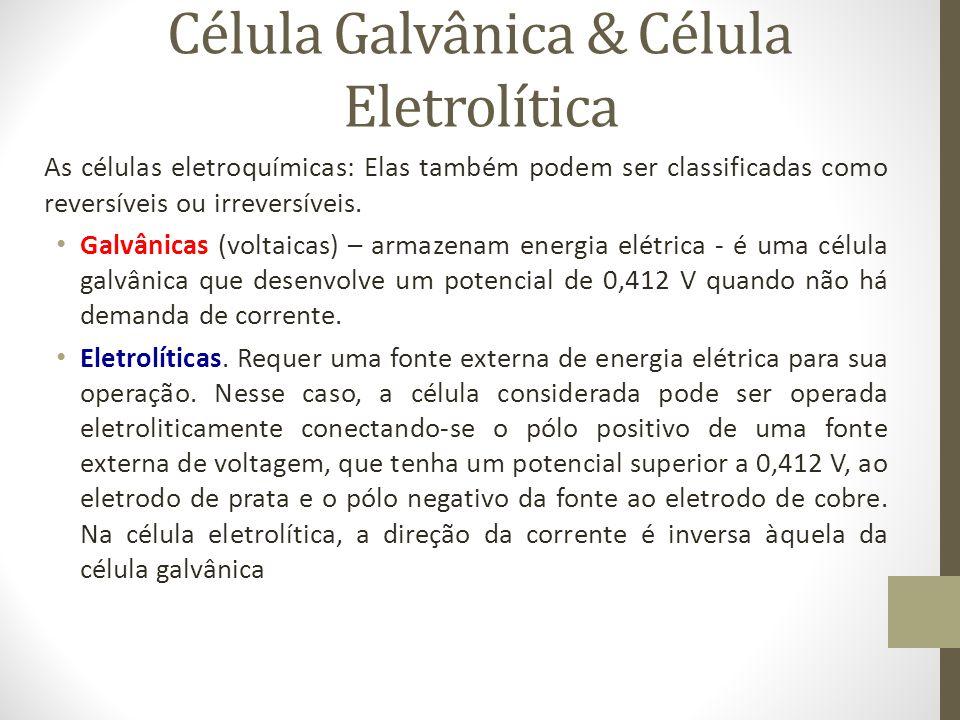 Célula Galvânica & Célula Eletrolítica As células eletroquímicas: Elas também podem ser classificadas como reversíveis ou irreversíveis.