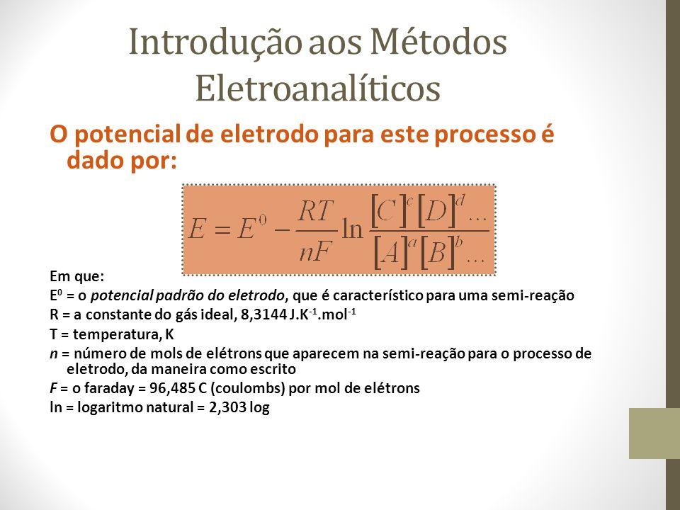Introdução aos Métodos Eletroanalíticos O potencial de eletrodo para este processo é dado por: Em que: E 0 = o potencial padrão do eletrodo, que é característico para uma semi-reação R = a constante do gás ideal, 8,3144 J.K -1.mol -1 T = temperatura, K n = número de mols de elétrons que aparecem na semi-reação para o processo de eletrodo, da maneira como escrito F = o faraday = 96,485 C (coulombs) por mol de elétrons ln = logaritmo natural = 2,303 log