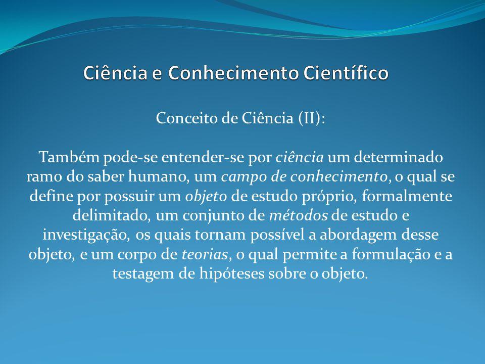 Conceito de Ciência (II): Também pode-se entender-se por ciência um determinado ramo do saber humano, um campo de conhecimento, o qual se define por p