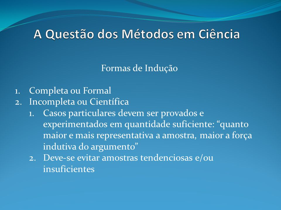 Formas de Indução 1.Completa ou Formal 2.Incompleta ou Científica 1.Casos particulares devem ser provados e experimentados em quantidade suficiente: q