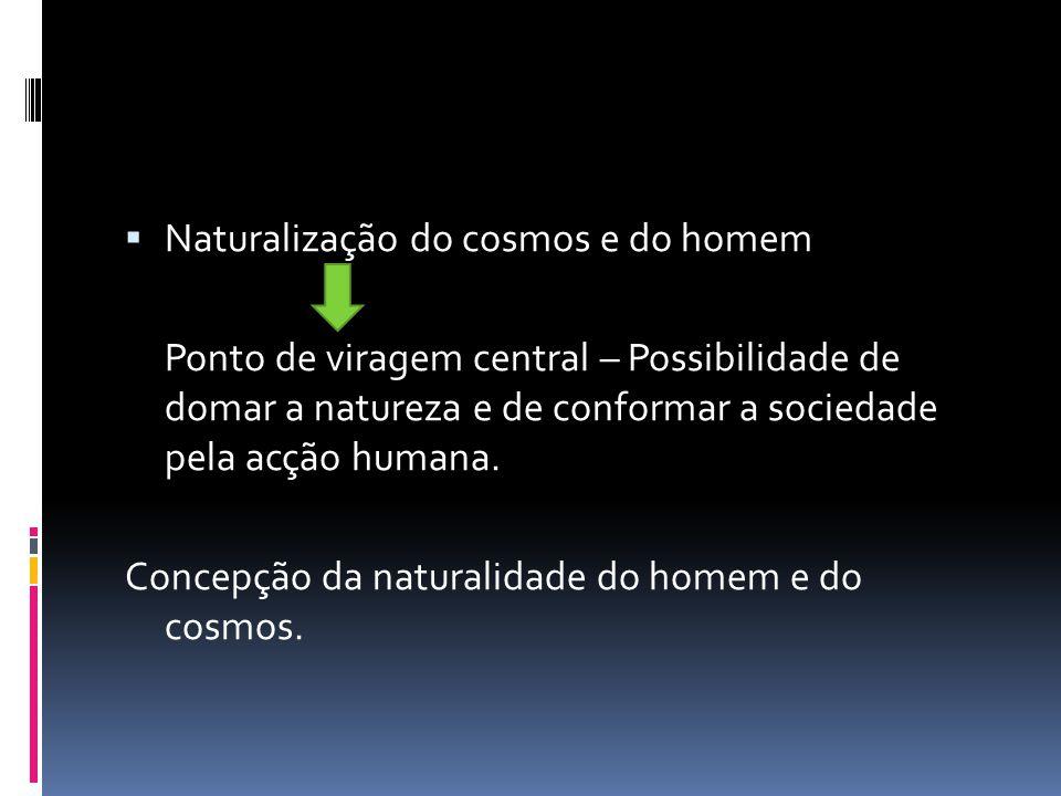 Naturalização do cosmos e do homem Ponto de viragem central – Possibilidade de domar a natureza e de conformar a sociedade pela acção humana. Concepçã
