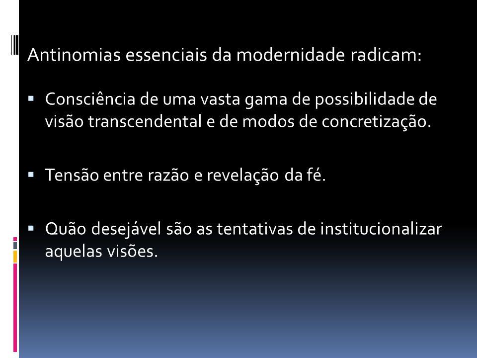 Antinomias essenciais da modernidade radicam: Consciência de uma vasta gama de possibilidade de visão transcendental e de modos de concretização. Tens