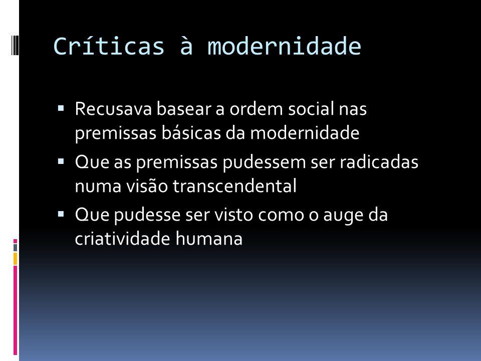 Críticas à modernidade Recusava basear a ordem social nas premissas básicas da modernidade Que as premissas pudessem ser radicadas numa visão transcen