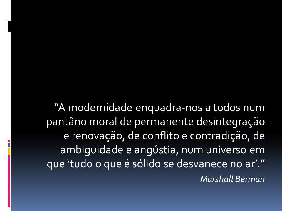 A modernidade enquadra-nos a todos num pantâno moral de permanente desintegração e renovação, de conflito e contradição, de ambiguidade e angústia, nu