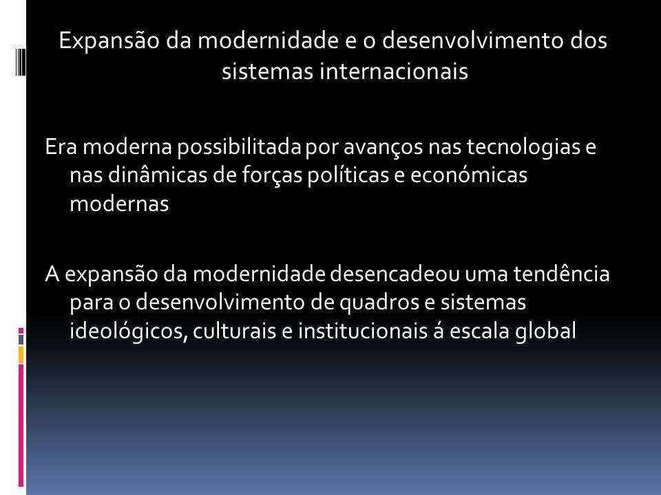 Expansão da modernidade e o desenvolvimento dos sistemas internacionais Era moderna possibilitada por avanços nas tecnologias e nas dinâmicas de força
