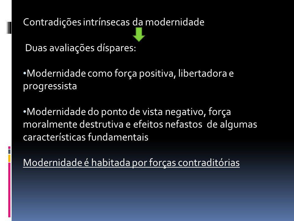 Contradições intrínsecas da modernidade Duas avaliações díspares: Modernidade como força positiva, libertadora e progressista Modernidade do ponto de