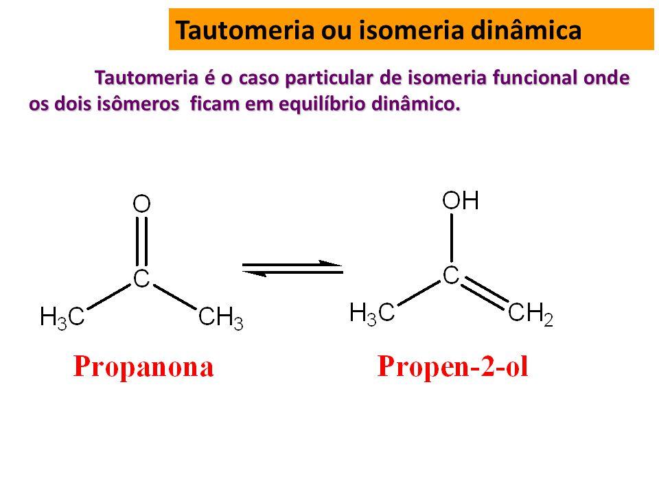 Tautomeria ou isomeria dinâmica Tautomeria é o caso particular de isomeria funcional onde os dois isômeros ficam em equilíbrio dinâmico.