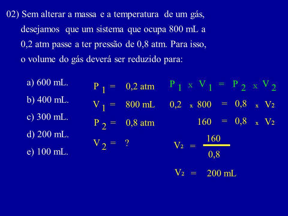 02) Sem alterar a massa e a temperatura de um gás, desejamos que um sistema que ocupa 800 mL a 0,2 atm passe a ter pressão de 0,8 atm.