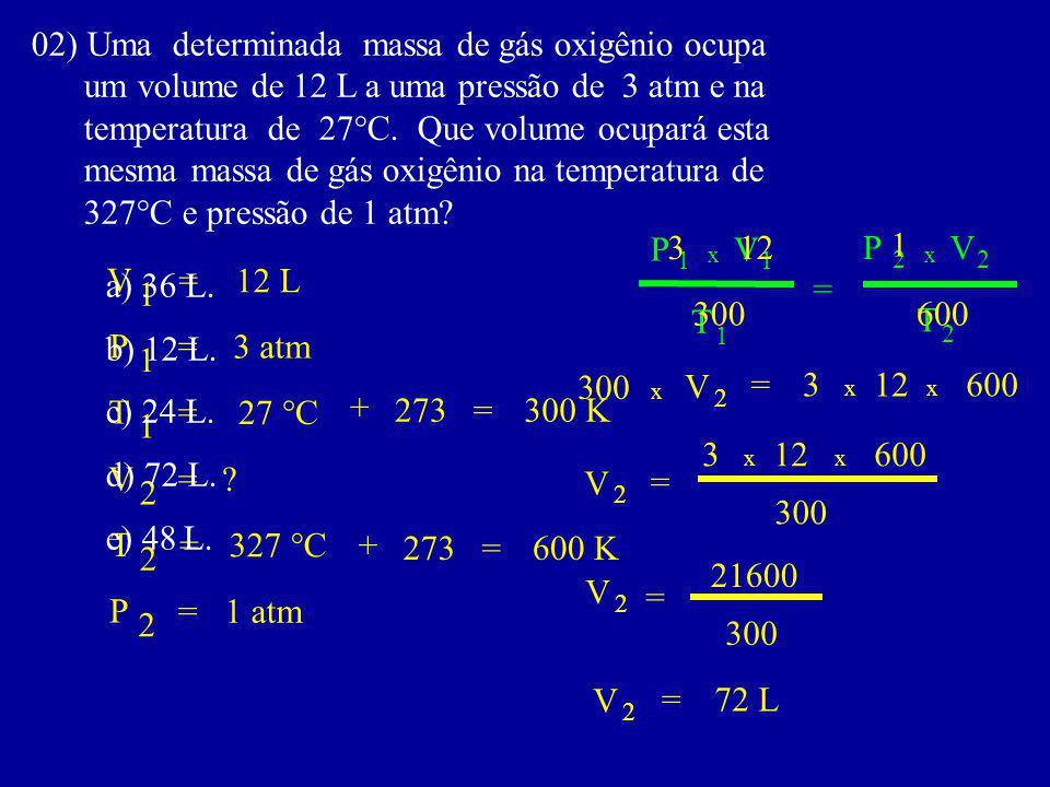 02) Uma determinada massa de gás oxigênio ocupa um volume de 12 L a uma pressão de 3 atm e na temperatura de 27°C.