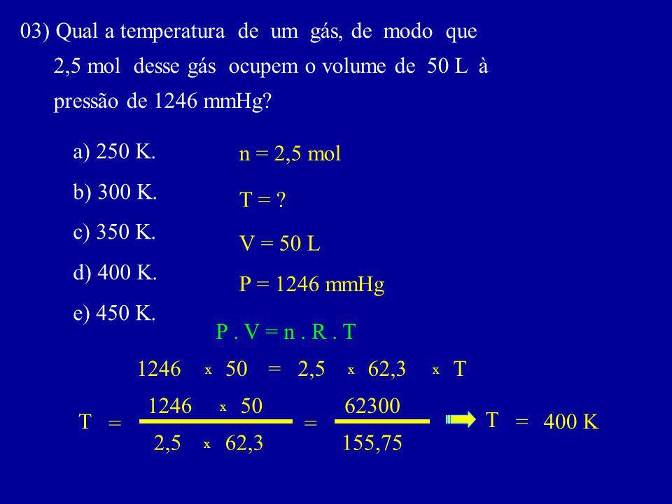 03) Qual a temperatura de um gás, de modo que 2,5 mol desse gás ocupem o volume de 50 L à pressão de 1246 mmHg.
