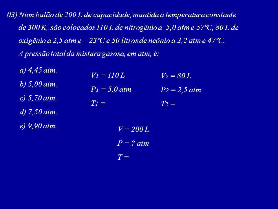 03) Num balão de 200 L de capacidade, mantida à temperatura constante de 300 K, são colocados 110 L de nitrogênio a 5,0 atm e 57ºC, 80 L de oxigênio a 2,5 atm e – 23ºC e 50 litros de neônio a 3,2 atm e 47ºC.