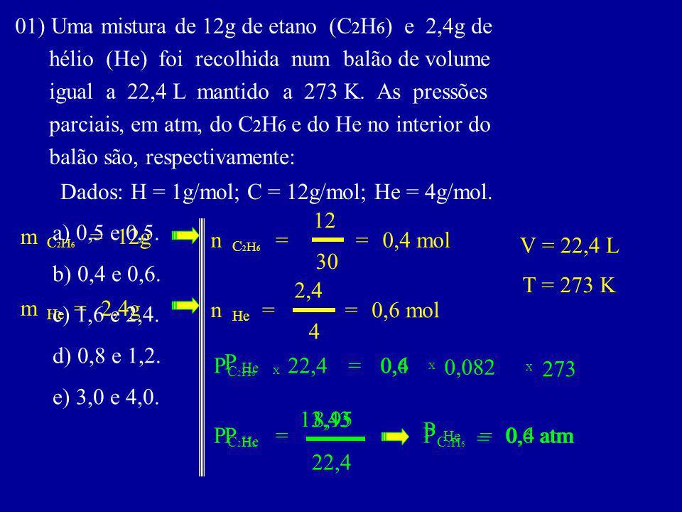 01) Uma mistura de 12g de etano (C 2 H 6 ) e 2,4g de hélio (He) foi recolhida num balão de volume igual a 22,4 L mantido a 273 K.