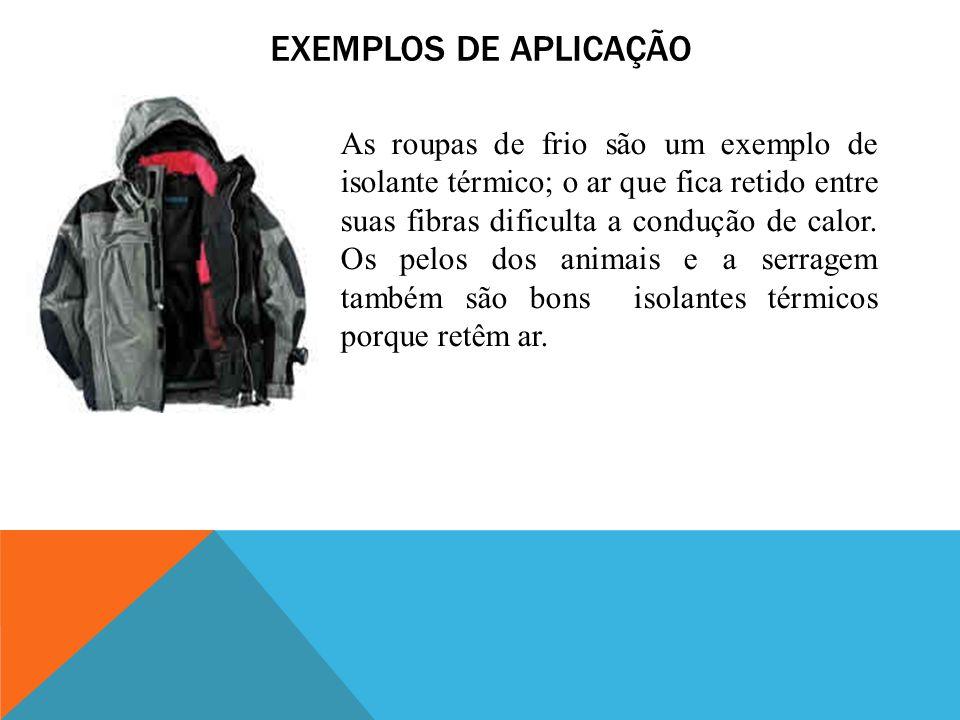 EXEMPLOS DE APLICAÇÃO As roupas de frio são um exemplo de isolante térmico; o ar que fica retido entre suas fibras dificulta a condução de calor. Os p