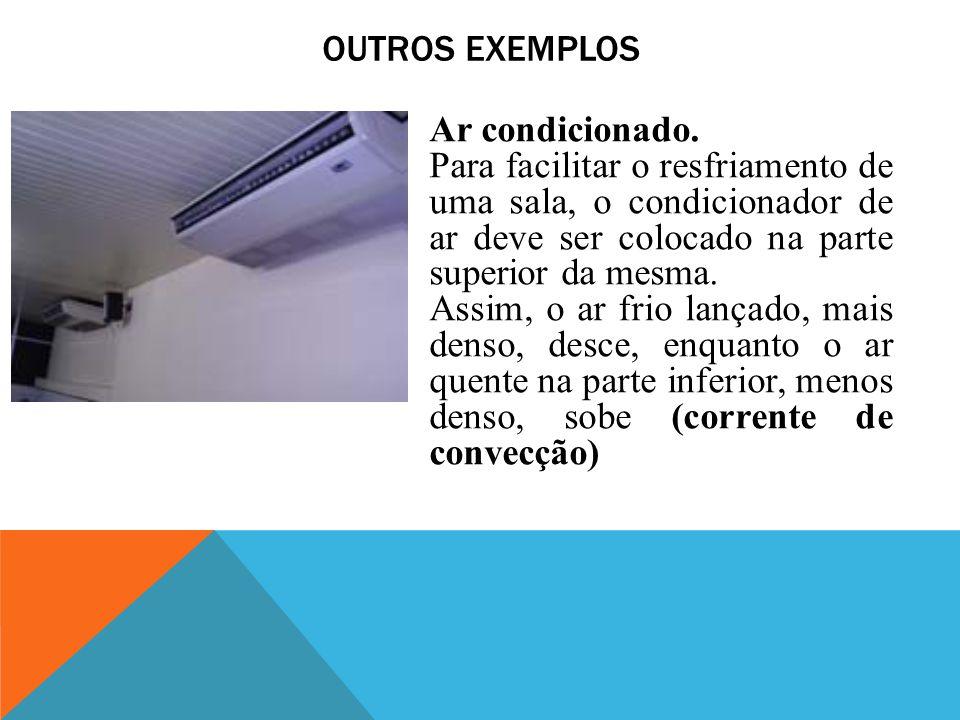 OUTROS EXEMPLOS Ar condicionado. Para facilitar o resfriamento de uma sala, o condicionador de ar deve ser colocado na parte superior da mesma. Assim,