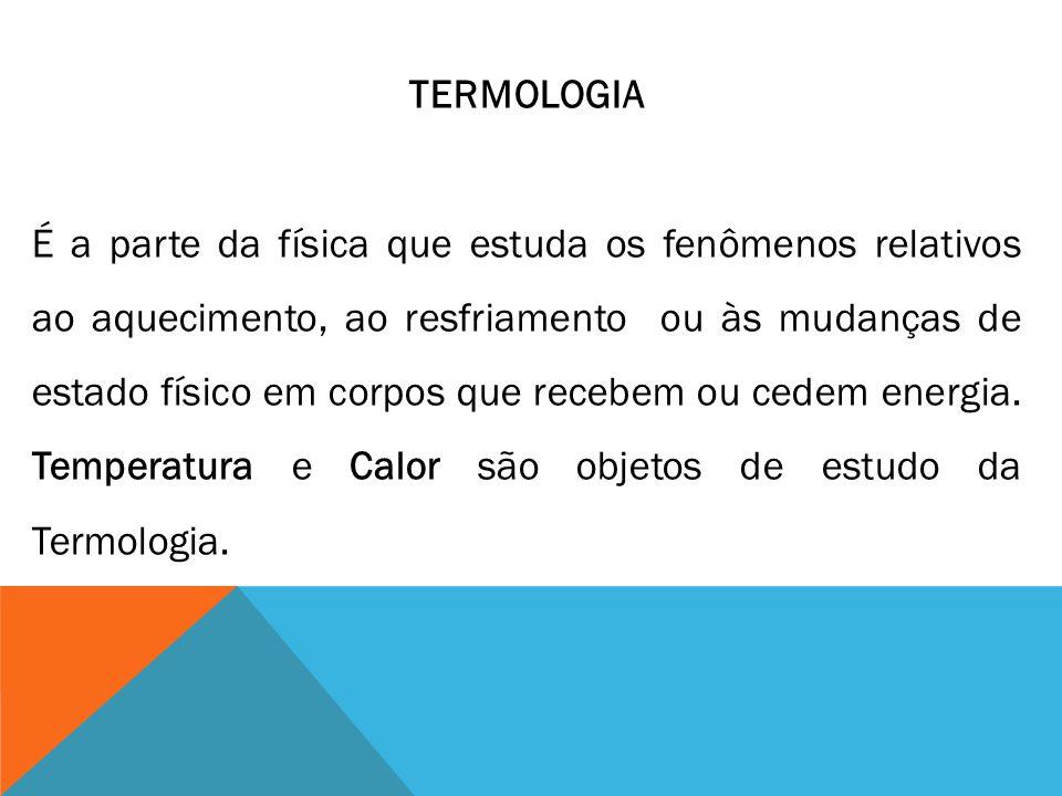 TERMOLOGIA É a parte da física que estuda os fenômenos relativos ao aquecimento, ao resfriamento ou às mudanças de estado físico em corpos que recebem ou cedem energia.