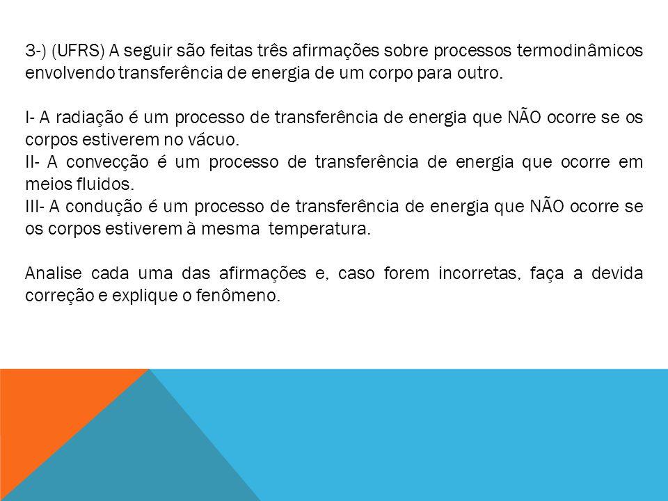 3-) (UFRS) A seguir são feitas três afirmações sobre processos termodinâmicos envolvendo transferência de energia de um corpo para outro. I- A radiaçã