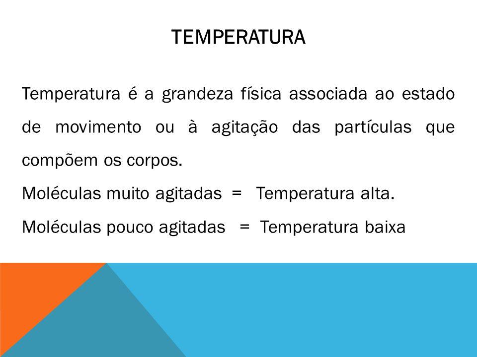 TEMPERATURA Temperatura é a grandeza física associada ao estado de movimento ou à agitação das partículas que compõem os corpos. Moléculas muito agita