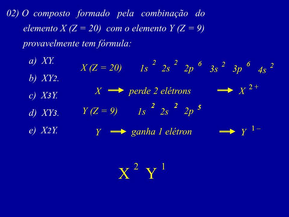 02) O composto formado pela combinação do elemento X (Z = 20) com o elemento Y (Z = 9) provavelmente tem fórmula: a) XY. b) XY 2. c) X 3 Y. d) XY 3. e