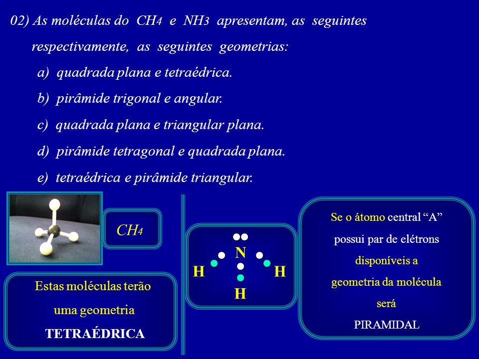 02) As moléculas do CH 4 e NH 3 apresentam, as seguintes respectivamente, as seguintes geometrias: a) quadrada plana e tetraédrica. b) pirâmide trigon