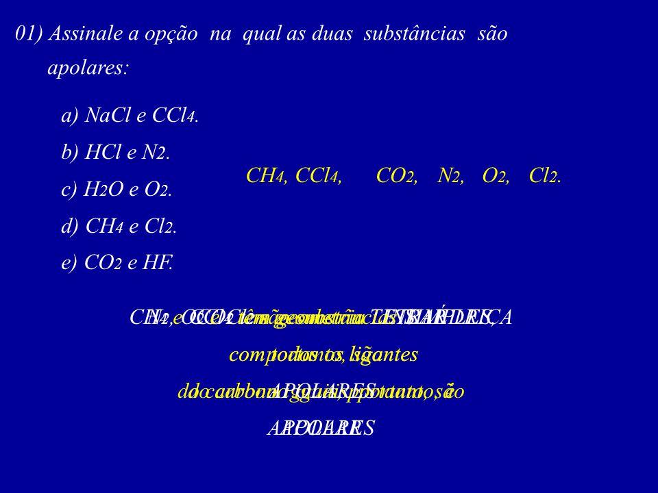 01) Assinale a opção na qual as duas substâncias são apolares: a) NaCl e CCl 4. b) HCl e N 2. c) H 2 O e O 2. d) CH 4 e Cl 2. e) CO 2 e HF. CH 4 e CCl