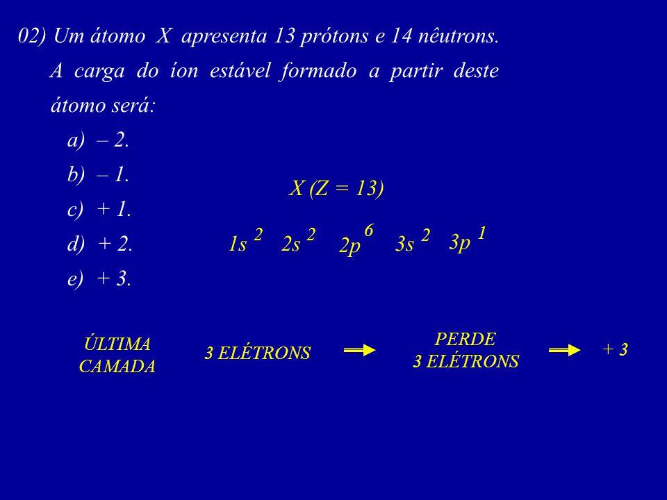 02) Um átomo X apresenta 13 prótons e 14 nêutrons. A carga do íon estável formado a partir deste átomo será: a) – 2. b) – 1. c) + 1. d) + 2. e) + 3. 3