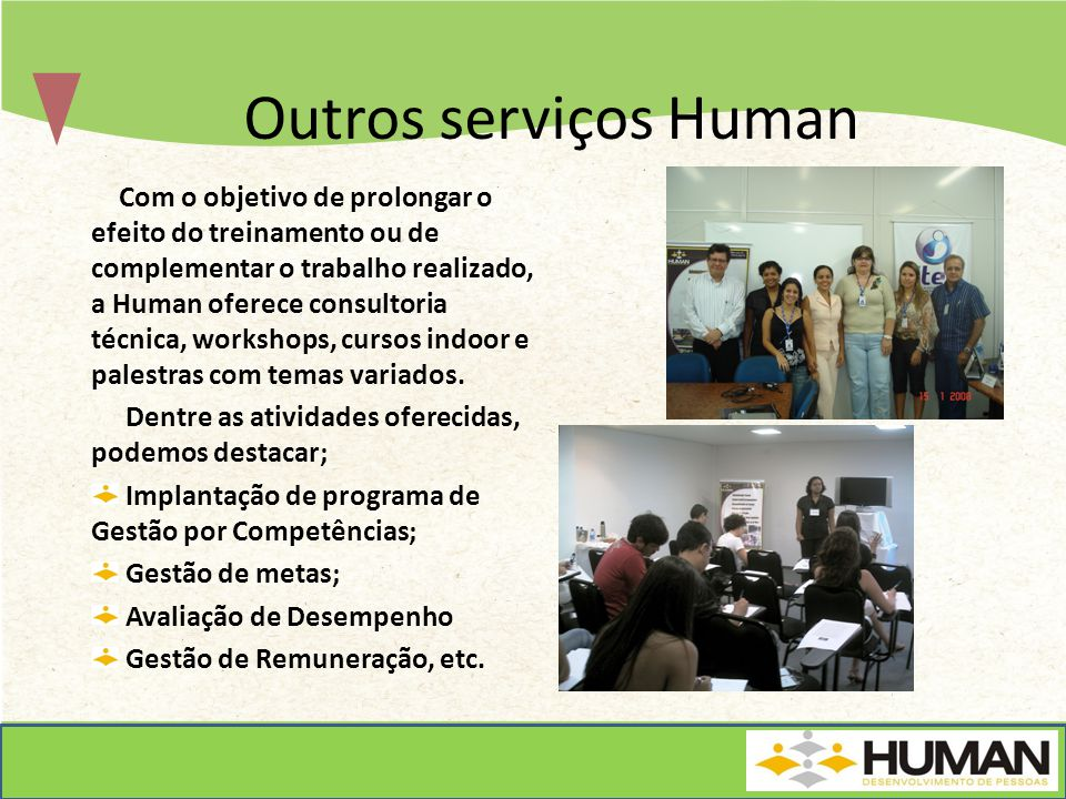 Outros serviços Human Com o objetivo de prolongar o efeito do treinamento ou de complementar o trabalho realizado, a Human oferece consultoria técnica