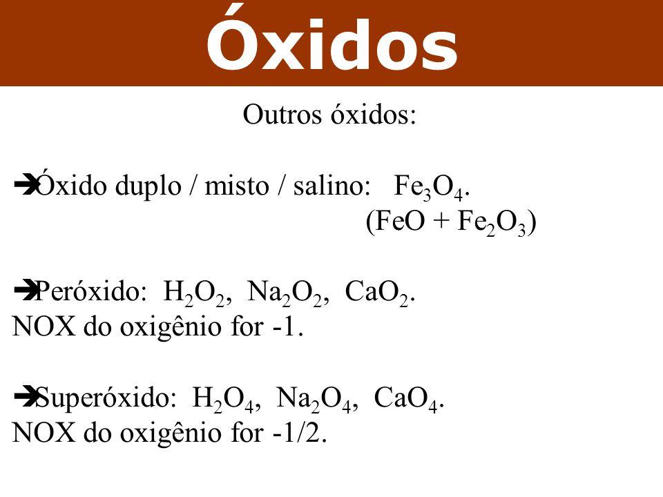 Óxidos Outros óxidos: Óxido duplo / misto / salino: Fe 3 O 4. (FeO + Fe 2 O 3 ) Peróxido: H 2 O 2, Na 2 O 2, CaO 2. NOX do oxigênio for -1. Superóxido