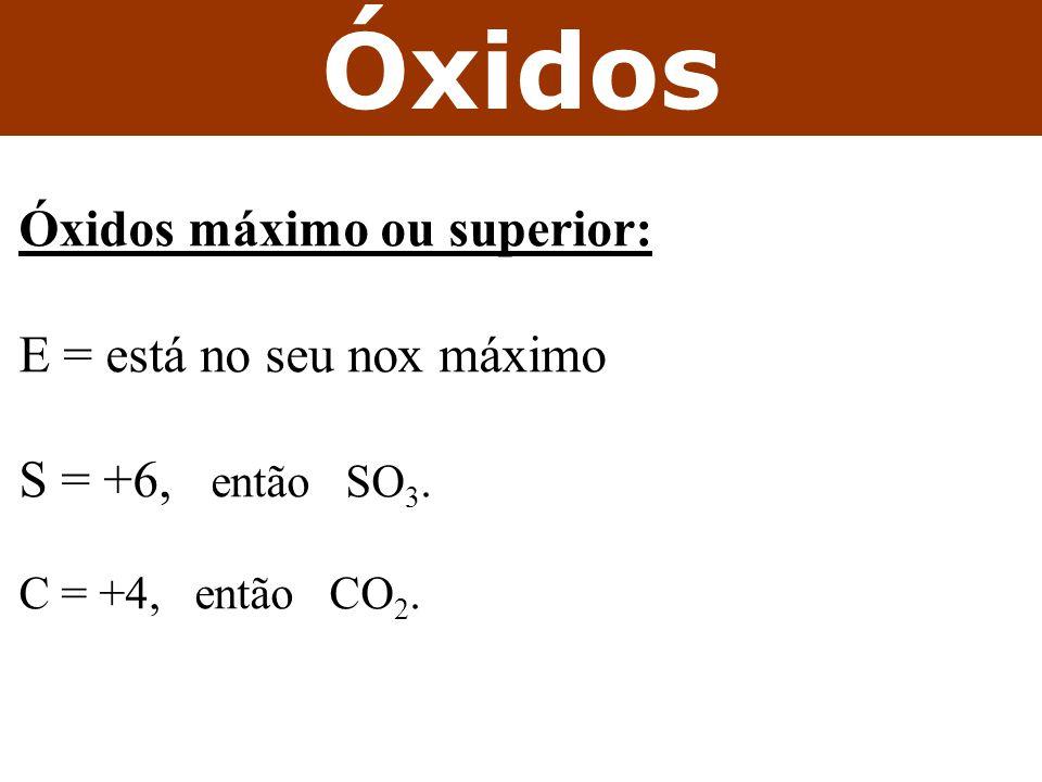 Óxidos Óxidos máximo ou superior: E = está no seu nox máximo S = +6, então SO 3. C = +4, então CO 2.