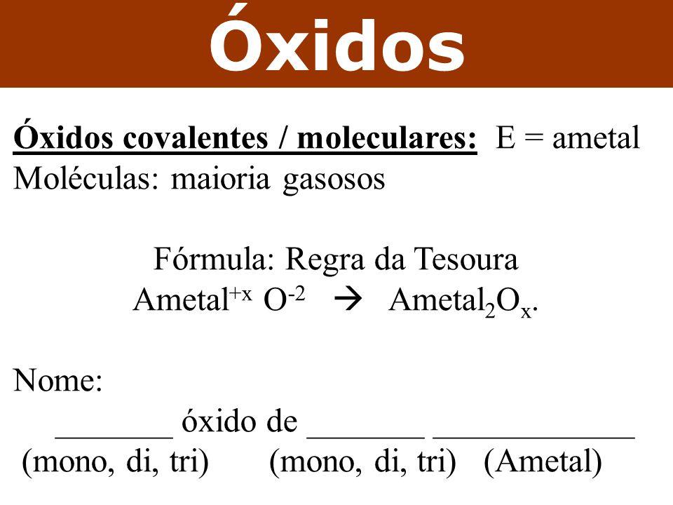 Óxidos Óxidos covalentes / moleculares: E = ametal Moléculas: maioria gasosos Fórmula: Regra da Tesoura Ametal +x O -2 Ametal 2 O x. Nome: _______ óxi