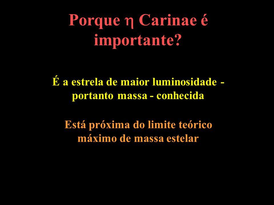 É a estrela de maior luminosidade - portanto massa - conhecida Porque Carinae é importante? Está próxima do limite teórico máximo de massa estelar