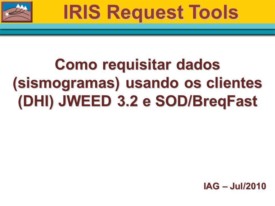 IRIS Request Tools Como requisitar dados (sismogramas) usando os clientes (DHI) JWEED 3.2 e SOD/BreqFast IAG – Jul/2010