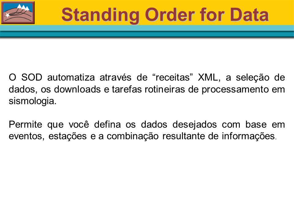 Standing Order for Data O SOD automatiza através de receitas XML, a seleção de dados, os downloads e tarefas rotineiras de processamento em sismologia.